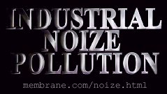 Industrial Noize Pollution @ http://membrane.com/noize.html